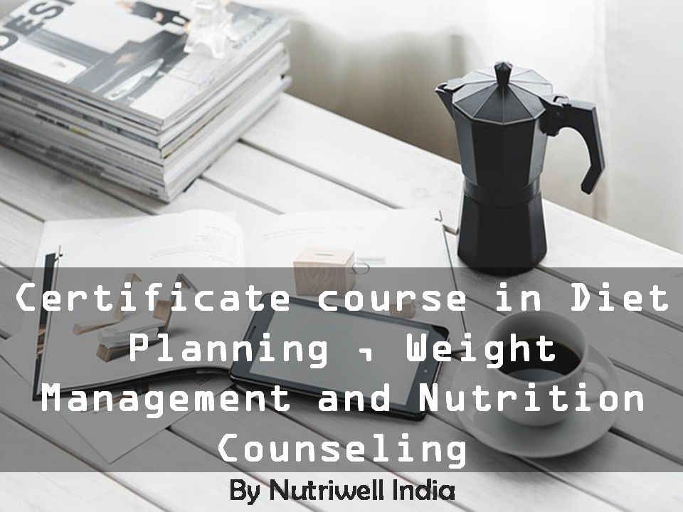 Certificate course in Diet Planning ,Weight Management and Nutrition Counseling(12 Webinars and Tutor Guided) - 3 Months With 15 days Inclinic Training